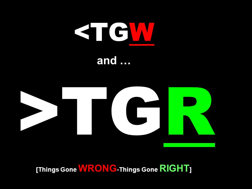 <TGW and … >TGR [Things Gone WRONG-Things Gone RIGHT]